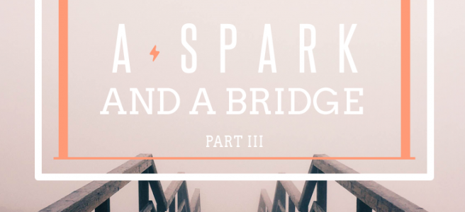 A Spark and a Bridge Part 3